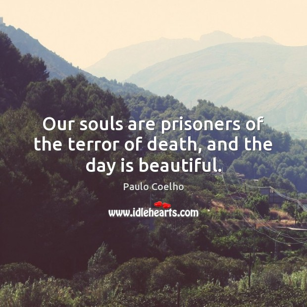 Image, Our souls are prisoners of the terror of death, and the day is beautiful.