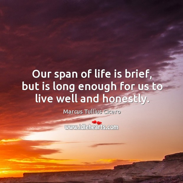 Image, Our span of life is brief, but is long enough for us to live well and honestly.
