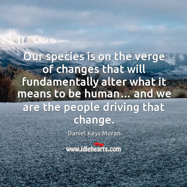 Our species is on the verge of changes that will fundamentally alter what it means to be human… Daniel Keys Moran Picture Quote