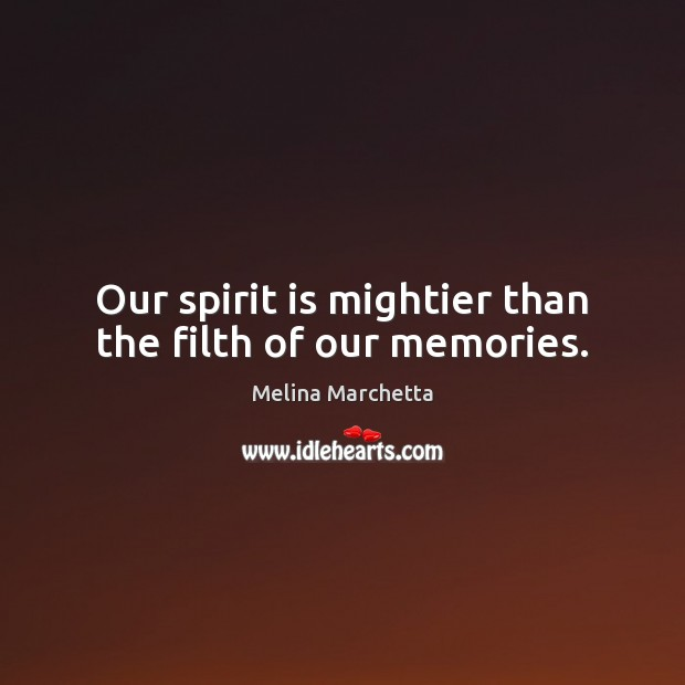 Our spirit is mightier than the filth of our memories. Melina Marchetta Picture Quote