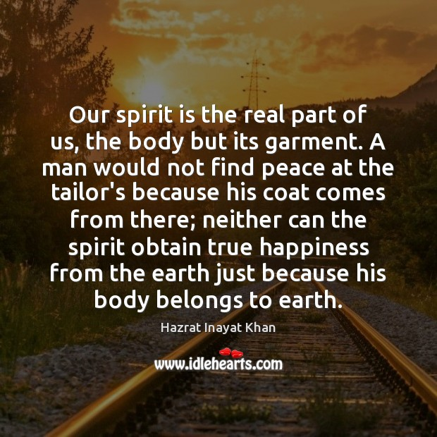 Our spirit is the real part of us, the body but its Image