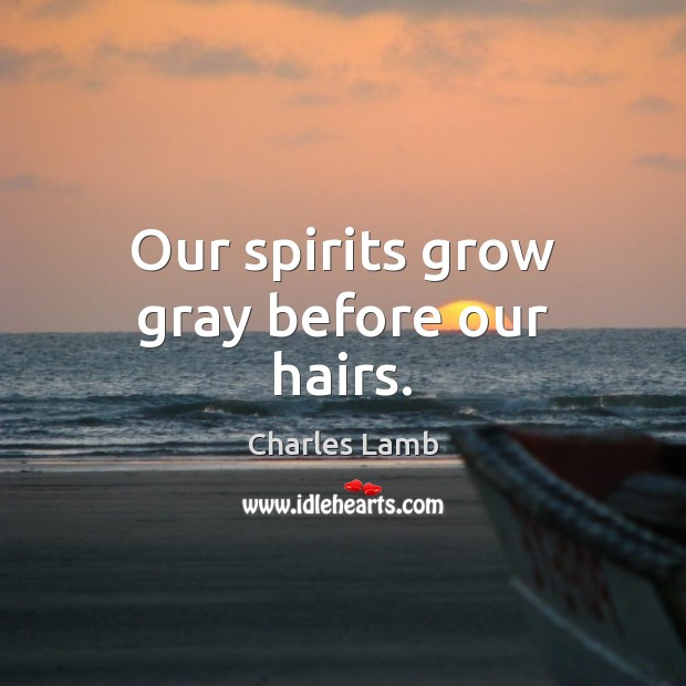 Our spirits grow gray before our hairs. Charles Lamb Picture Quote