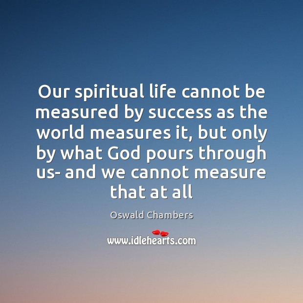 Our spiritual life cannot be measured by success as the world measures Oswald Chambers Picture Quote