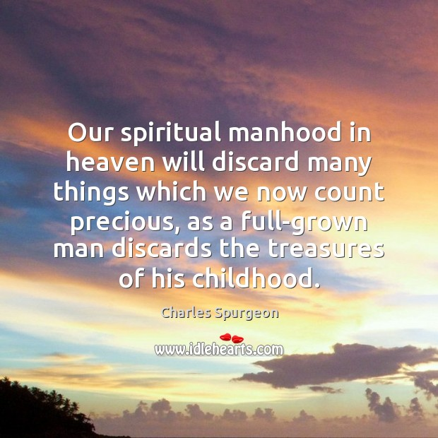 Our spiritual manhood in heaven will discard many things which we now Charles Spurgeon Picture Quote