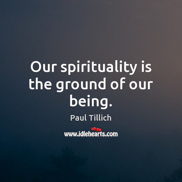 Our spirituality is the ground of our being. Paul Tillich Picture Quote