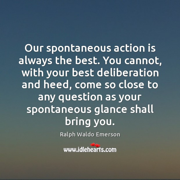 Our spontaneous action is always the best. You cannot, with your best Image