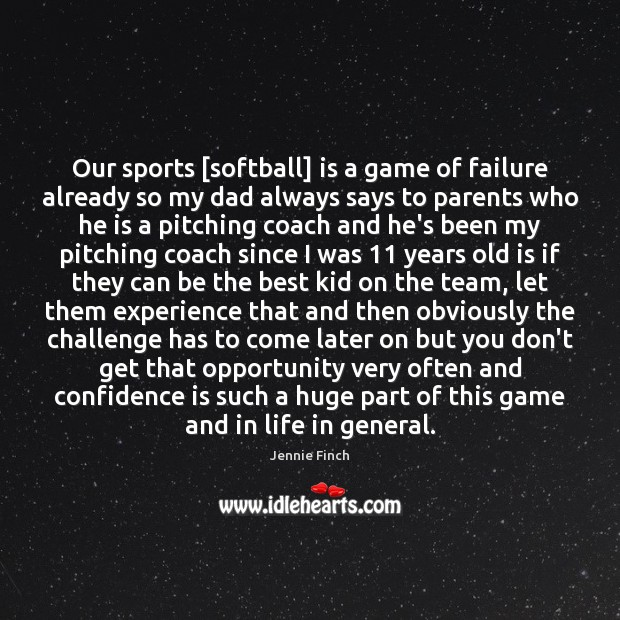 Our sports [softball] is a game of failure already so my dad Jennie Finch Picture Quote