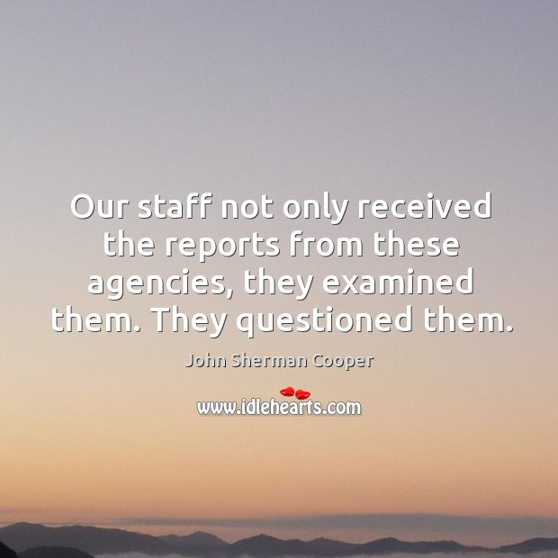 Our staff not only received the reports from these agencies, they examined them. They questioned them. John Sherman Cooper Picture Quote