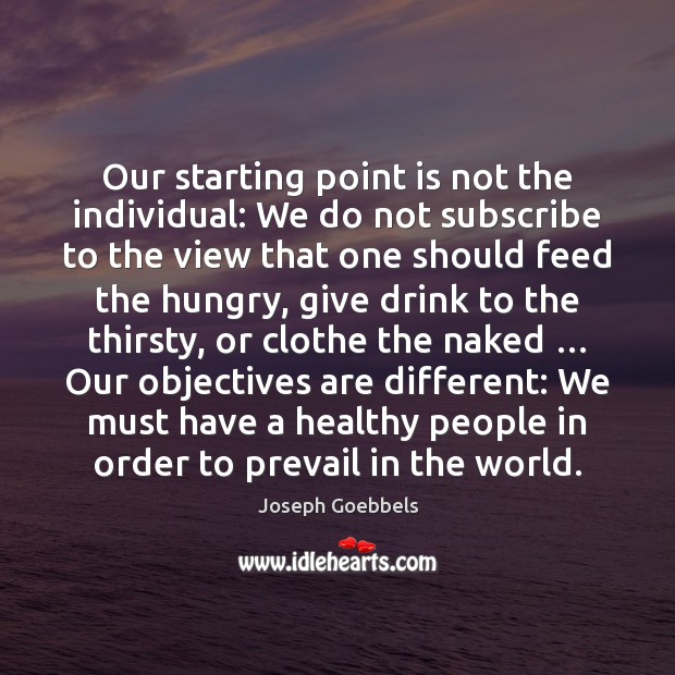 Our starting point is not the individual: We do not subscribe to Joseph Goebbels Picture Quote