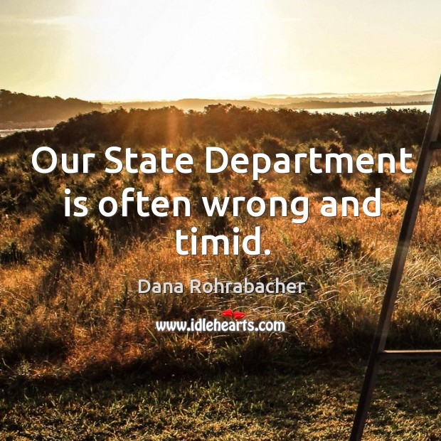 Our state department is often wrong and timid. Dana Rohrabacher Picture Quote