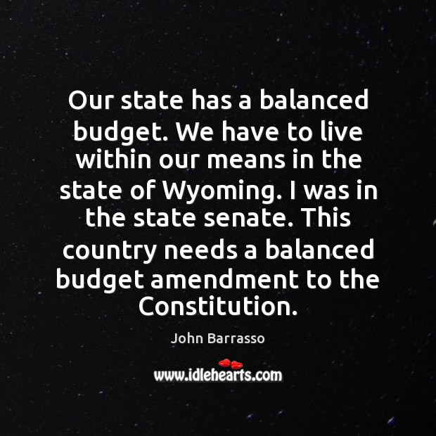 Our state has a balanced budget. We have to live within our Image