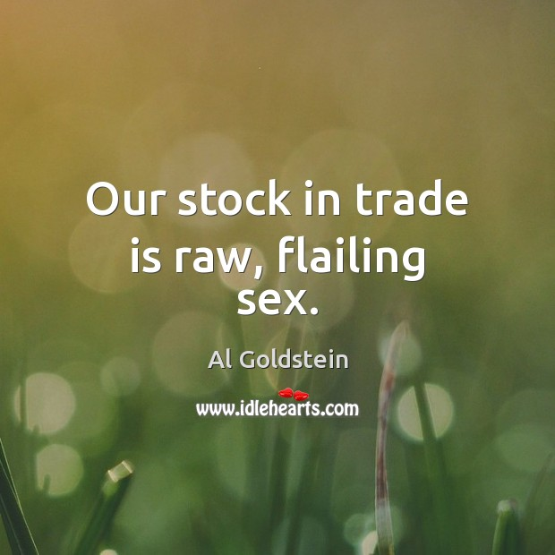 Our stock in trade is raw, flailing sex. Image