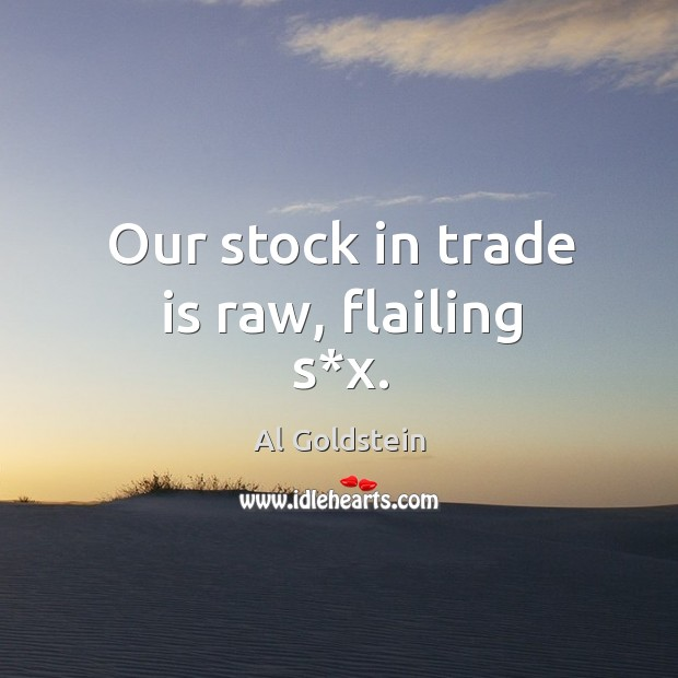 Our stock in trade is raw, flailing s*x. Image