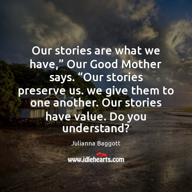 "Our stories are what we have,"" Our Good Mother says. ""Our stories Julianna Baggott Picture Quote"