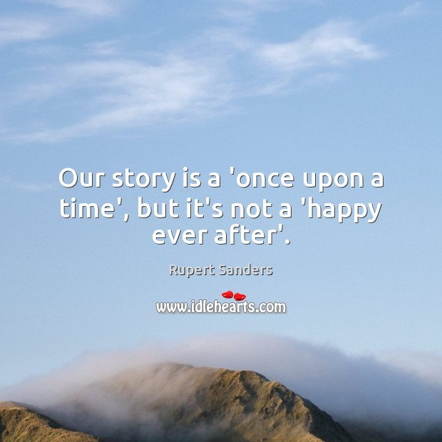 Our story is a 'once upon a time', but it's not a 'happy ever after'. Image