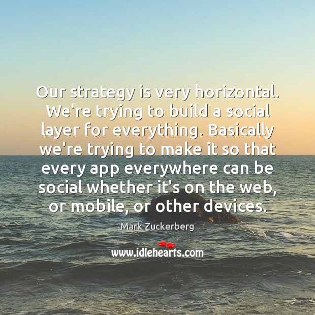 Our strategy is very horizontal. We're trying to build a social layer Image
