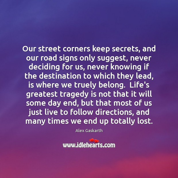 Our street corners keep secrets, and our road signs only suggest, never Greatest Tragedy Quotes Image