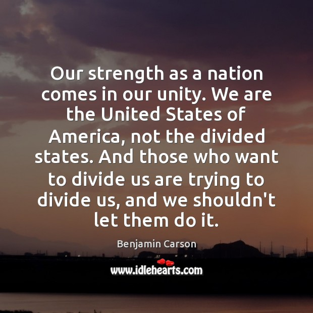 Our strength as a nation comes in our unity. We are the Benjamin Carson Picture Quote