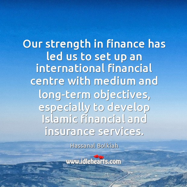 Our strength in finance has led us to set up an international financial centre with Hassanal Bolkiah Picture Quote