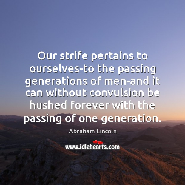 Image, Our strife pertains to ourselves-to the passing generations of men-and it can