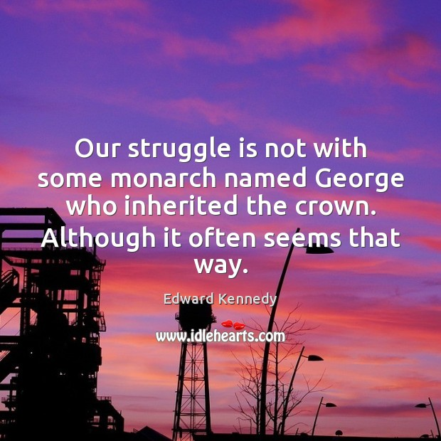 Our struggle is not with some monarch named George who inherited the Struggle Quotes Image