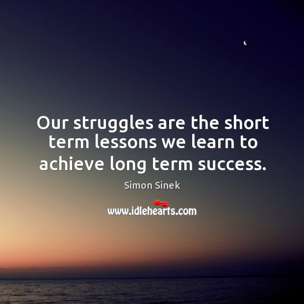 Our struggles are the short term lessons we learn to achieve long term success. Image