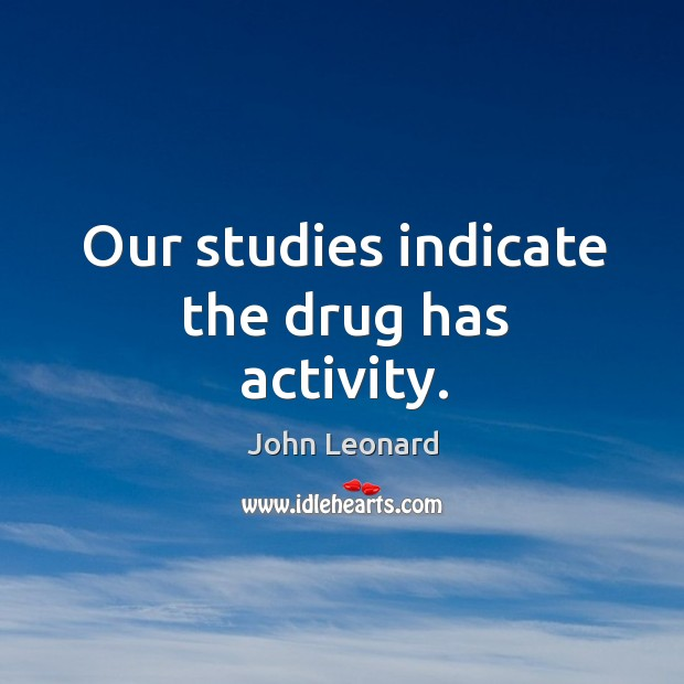 Our studies indicate the drug has activity. John Leonard Picture Quote