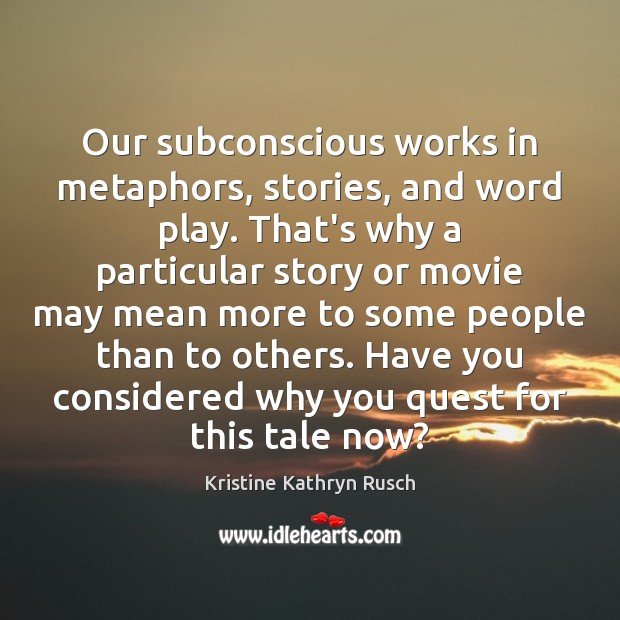Our subconscious works in metaphors, stories, and word play. That's why a Image