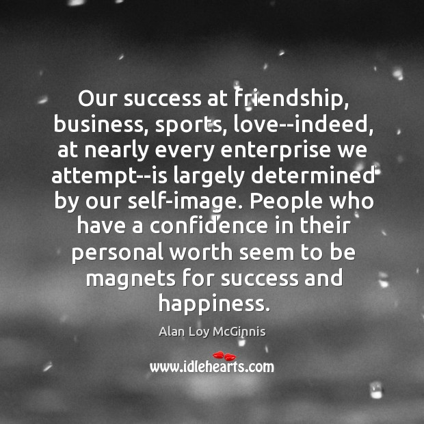 Our success at friendship, business, sports, love–indeed, at nearly every enterprise we Alan Loy McGinnis Picture Quote