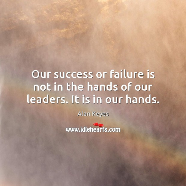 Our success or failure is not in the hands of our leaders. It is in our hands. Failure Quotes Image