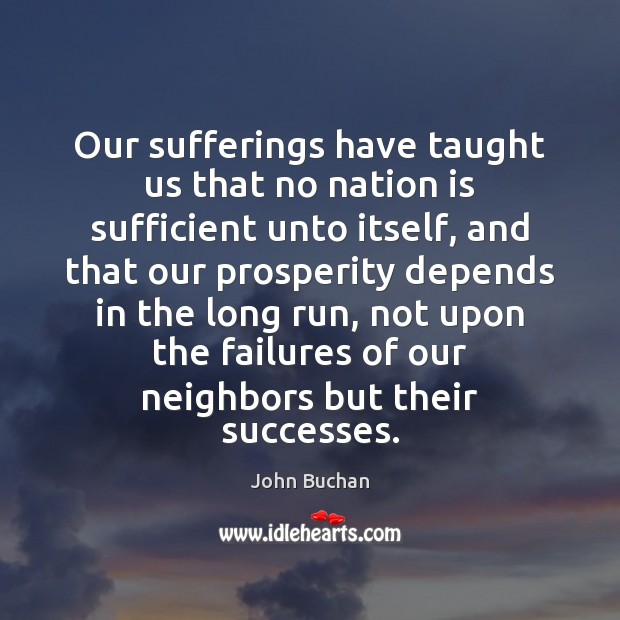 Our sufferings have taught us that no nation is sufficient unto itself, John Buchan Picture Quote