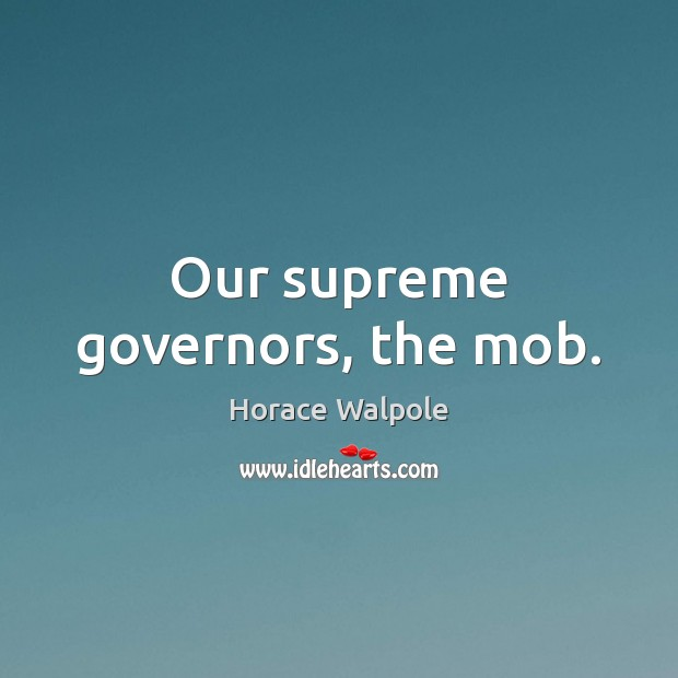 Our supreme governors, the mob. Image