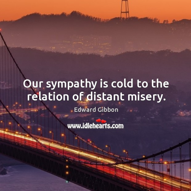 Our sympathy is cold to the relation of distant misery. Image
