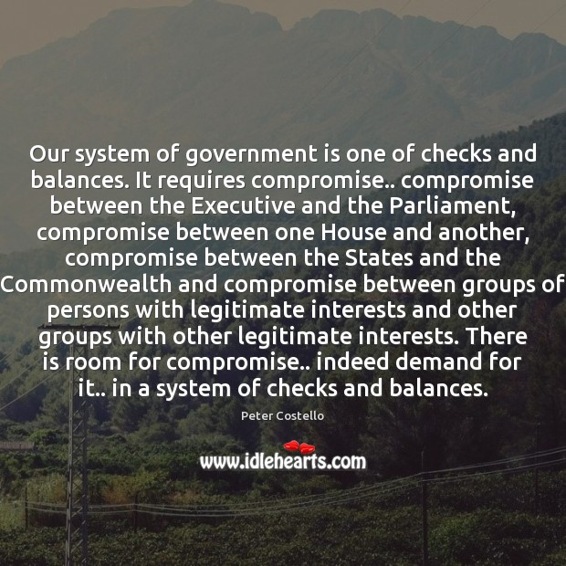 Our system of government is one of checks and balances. It requires Peter Costello Picture Quote