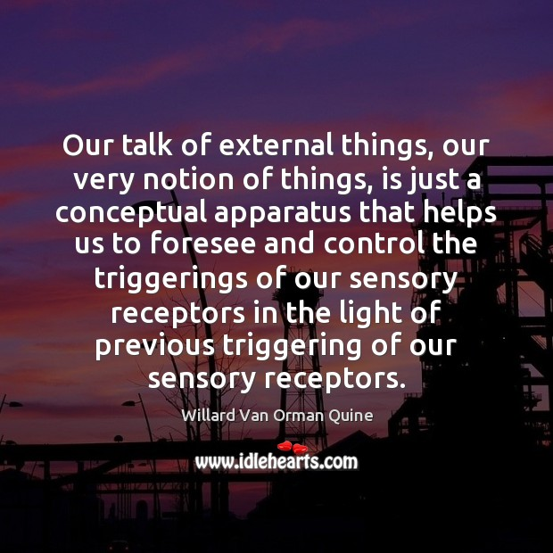 Our talk of external things, our very notion of things, is just Willard Van Orman Quine Picture Quote
