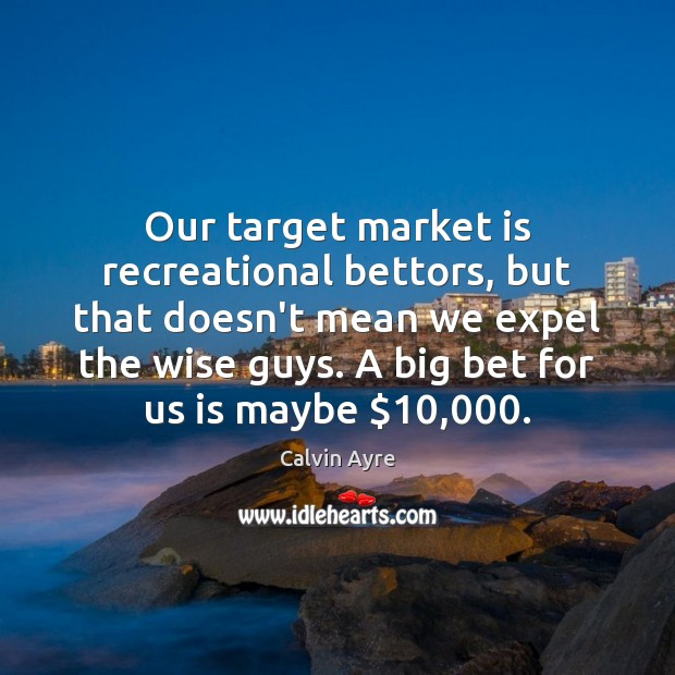 Image, Our target market is recreational bettors, but that doesn't mean we expel