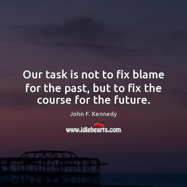 Image, Our task is not to fix blame for the past, but to fix the course for the future.