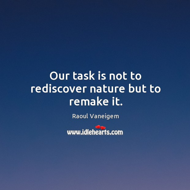 Our task is not to rediscover nature but to remake it. Raoul Vaneigem Picture Quote