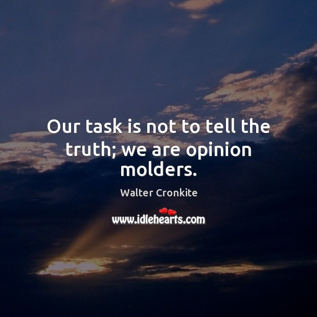 Our task is not to tell the truth; we are opinion molders. Walter Cronkite Picture Quote