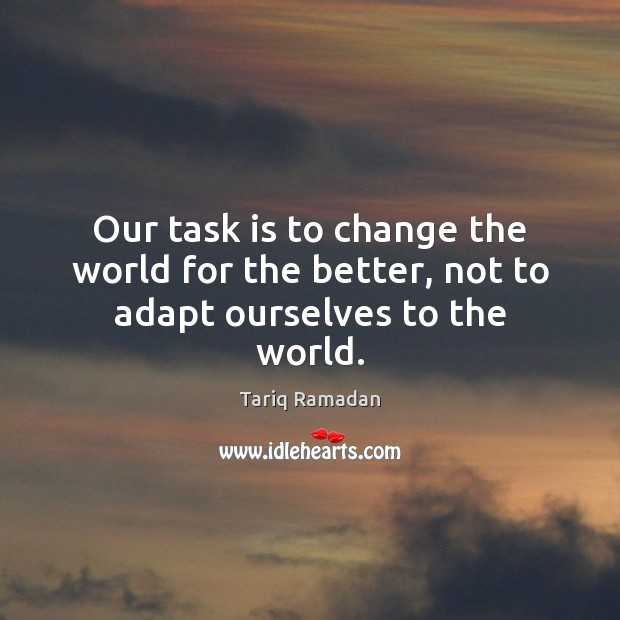 Our task is to change the world for the better, not to adapt ourselves to the world. Tariq Ramadan Picture Quote