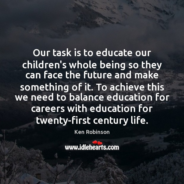 Our task is to educate our children's whole being so they can Ken Robinson Picture Quote
