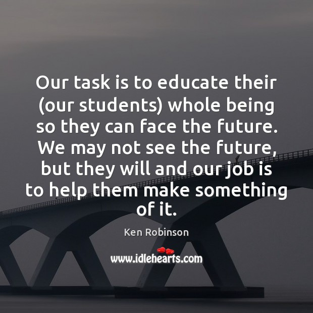 Our task is to educate their (our students) whole being so they Ken Robinson Picture Quote