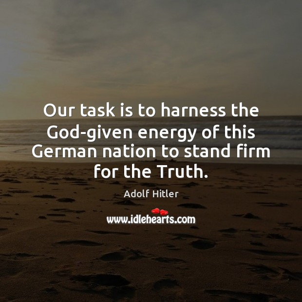 Our task is to harness the God-given energy of this German nation Adolf Hitler Picture Quote
