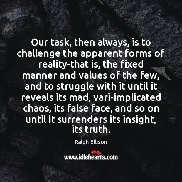 Our task, then always, is to challenge the apparent forms of reality-that Ralph Ellison Picture Quote