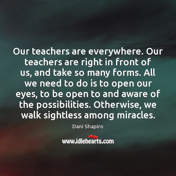 Our teachers are everywhere. Our teachers are right in front of us, Dani Shapiro Picture Quote