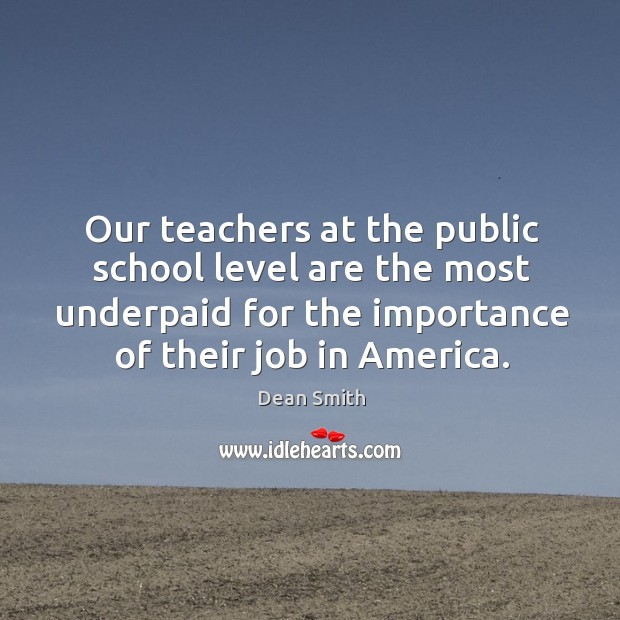Our teachers at the public school level are the most underpaid for Dean Smith Picture Quote