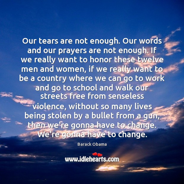 Our tears are not enough. Our words and our prayers are not Barack Obama Picture Quote