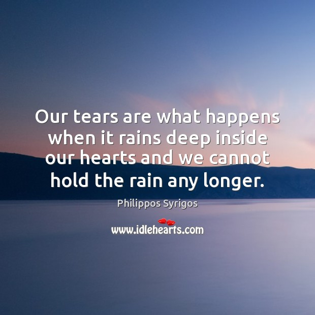 Our tears are what happens when it rains deep inside our hearts Philippos Syrigos Picture Quote