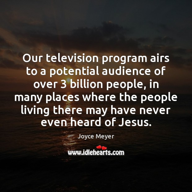 Our television program airs to a potential audience of over 3 billion people, Joyce Meyer Picture Quote
