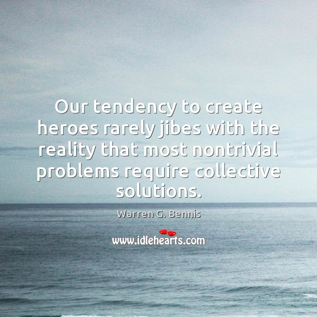 Our tendency to create heroes rarely jibes with the reality that most Warren G. Bennis Picture Quote